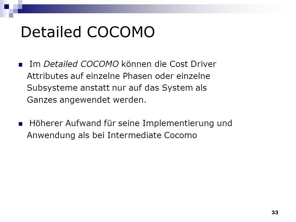 33 Detailed COCOMO Im Detailed COCOMO können die Cost Driver Attributes auf einzelne Phasen oder einzelne Subsysteme anstatt nur auf das System als Ga
