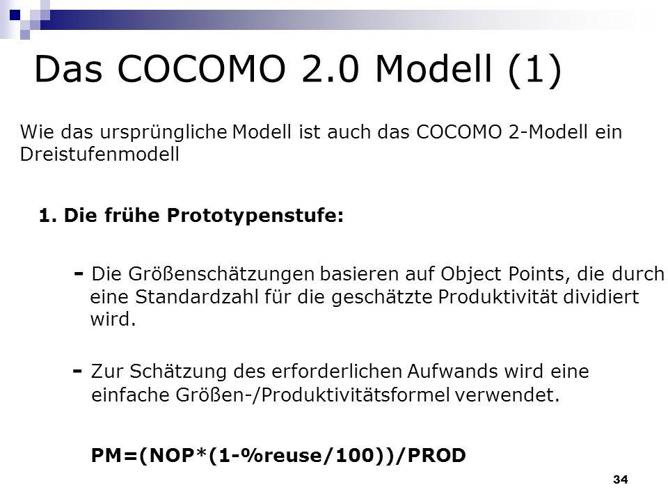 34 Das COCOMO 2.0 Modell (1) Wie das ursprüngliche Modell ist auch das COCOMO 2-Modell ein Dreistufenmodell 1. Die frühe Prototypenstufe: - Die Größen