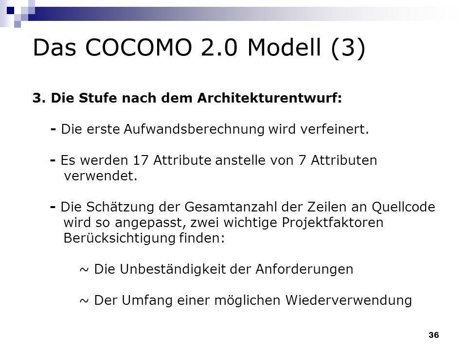 36 Das COCOMO 2.0 Modell (3) 3. Die Stufe nach dem Architekturentwurf: - Die erste Aufwandsberechnung wird verfeinert. - Es werden 17 Attribute anstel