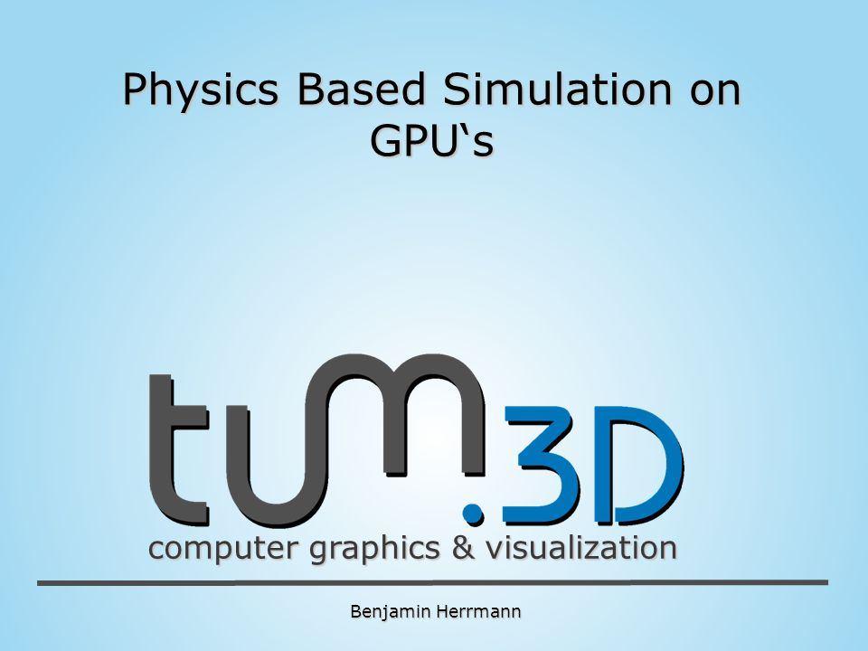 Benjamin Herrmann computer graphics & visualization Physics Based Simulation on GPUs