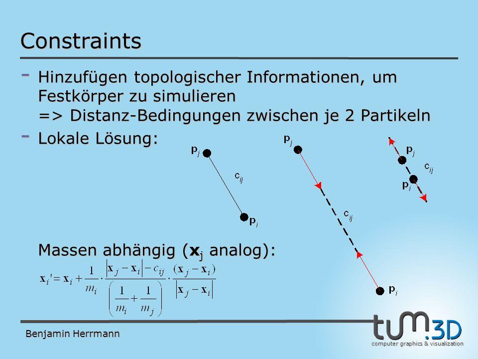 computer graphics & visualization Benjamin Herrmann Constraints - Hinzufügen topologischer Informationen, um Festkörper zu simulieren => Distanz-Bedingungen zwischen je 2 Partikeln - Lokale Lösung: Massen abhängig (x j analog):