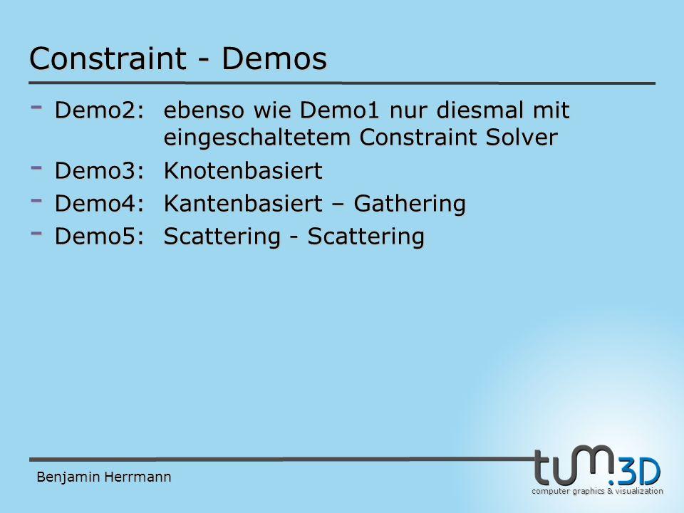 computer graphics & visualization Benjamin Herrmann Constraint - Demos - Demo2:ebenso wie Demo1 nur diesmal mit eingeschaltetem Constraint Solver - Demo3: Knotenbasiert - Demo4: Kantenbasiert – Gathering - Demo5: Scattering - Scattering