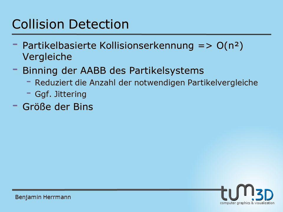 computer graphics & visualization Benjamin Herrmann Collision Detection - Partikelbasierte Kollisionserkennung => O(n²) Vergleiche - Binning der AABB des Partikelsystems - Reduziert die Anzahl der notwendigen Partikelvergleiche - Ggf.