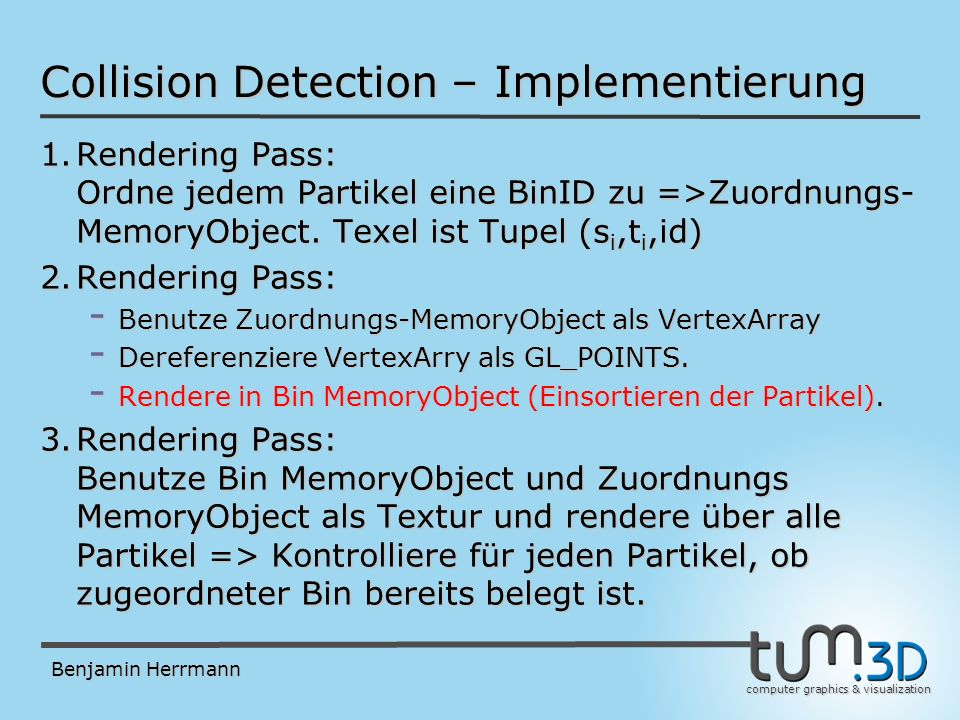 computer graphics & visualization Benjamin Herrmann Collision Detection – Implementierung 1.Rendering Pass: Ordne jedem Partikel eine BinID zu =>Zuordnungs- MemoryObject.