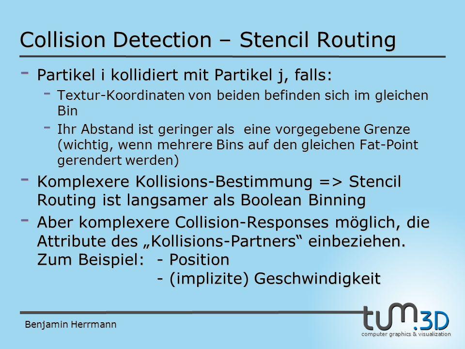 computer graphics & visualization Benjamin Herrmann Collision Detection – Stencil Routing - Partikel i kollidiert mit Partikel j, falls: - Textur-Koordinaten von beiden befinden sich im gleichen Bin - Ihr Abstand ist geringer als eine vorgegebene Grenze (wichtig, wenn mehrere Bins auf den gleichen Fat-Point gerendert werden) - Komplexere Kollisions-Bestimmung => Stencil Routing ist langsamer als Boolean Binning - Aber komplexere Collision-Responses möglich, die Attribute des Kollisions-Partners einbeziehen.