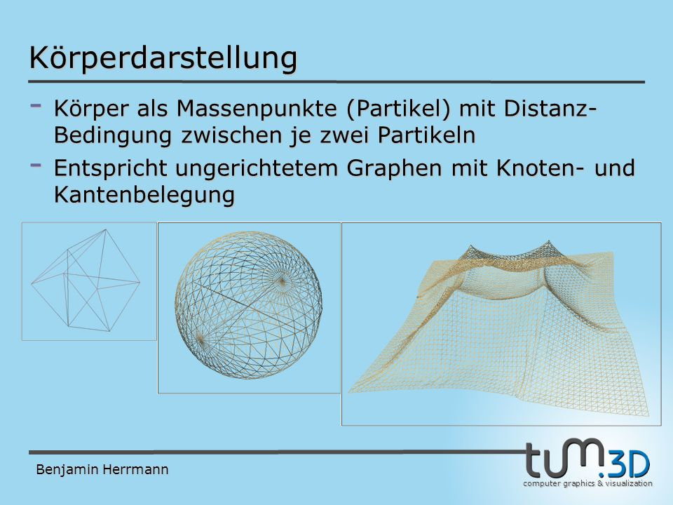 computer graphics & visualization Benjamin Herrmann Partikel-System - Hier besteht ein Partikel-System aus - Partikeln mit den Attributen: -Masse (tatsächlich wird deren Reziprokes gespeichert) -Position (3 Freiheitsgrade pro Partikel) -Alte Position (für Verlet Integrations Schema) -Beschleunigung (ergibt sich als Summe aller externen Kräfte auf den Partikel unter Berücksichtigung seiner Masse) -Normalen Vektor (3 Komponenten, zum Rendern und für einige Collision Responses) - Constraints mit den Attributen: -Index des Start Partikels -Index des End Partikels -(Anfangs-) Länge