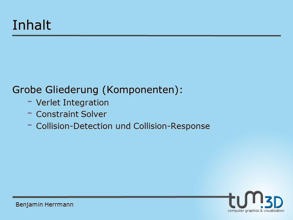 computer graphics & visualization Benjamin Herrmann Verlet Integration - Unabhängig für jeden Partikel (unconstrained dynamics) - Speichere zum Zeitpunkt t pro Partikel: x(t) und x(t-t) - Nur implizite Geschwindigkeit (vgl.