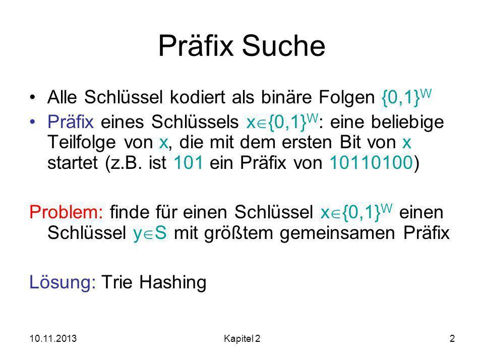 10.11.2013Kapitel 22 Präfix Suche Alle Schlüssel kodiert als binäre Folgen {0,1} W Präfix eines Schlüssels x {0,1} W : eine beliebige Teilfolge von x, die mit dem ersten Bit von x startet (z.B.