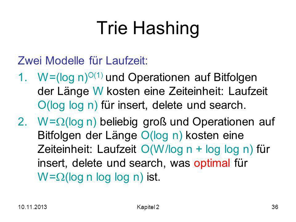 10.11.2013Kapitel 236 Trie Hashing Zwei Modelle für Laufzeit: 1.W=(log n) O(1) und Operationen auf Bitfolgen der Länge W kosten eine Zeiteinheit: Laufzeit O(log log n) für insert, delete und search.
