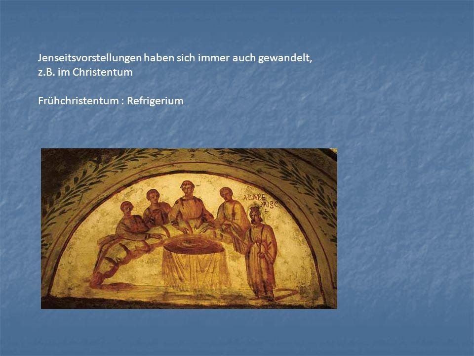 Jenseitsvorstellungen haben sich immer auch gewandelt, z.B. im Christentum Frühchristentum : Refrigerium