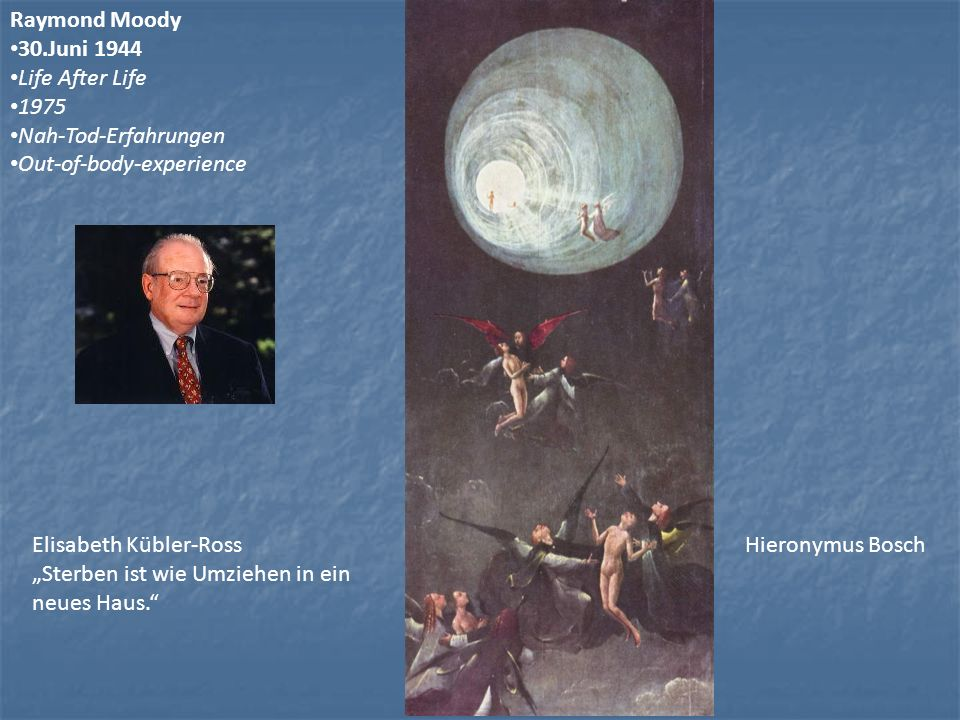 Hieronymus Bosch Raymond Moody 30.Juni 1944 Life After Life 1975 Nah-Tod-Erfahrungen Out-of-body-experience Elisabeth Kübler-Ross Sterben ist wie Umzi