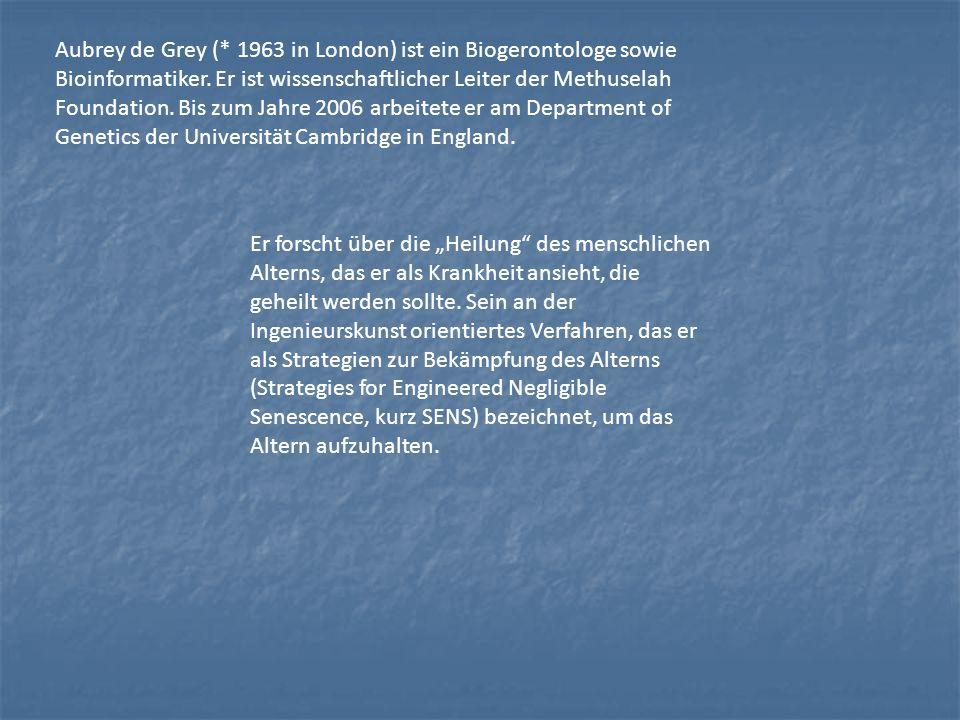 Aubrey de Grey (* 1963 in London) ist ein Biogerontologe sowie Bioinformatiker. Er ist wissenschaftlicher Leiter der Methuselah Foundation. Bis zum Ja