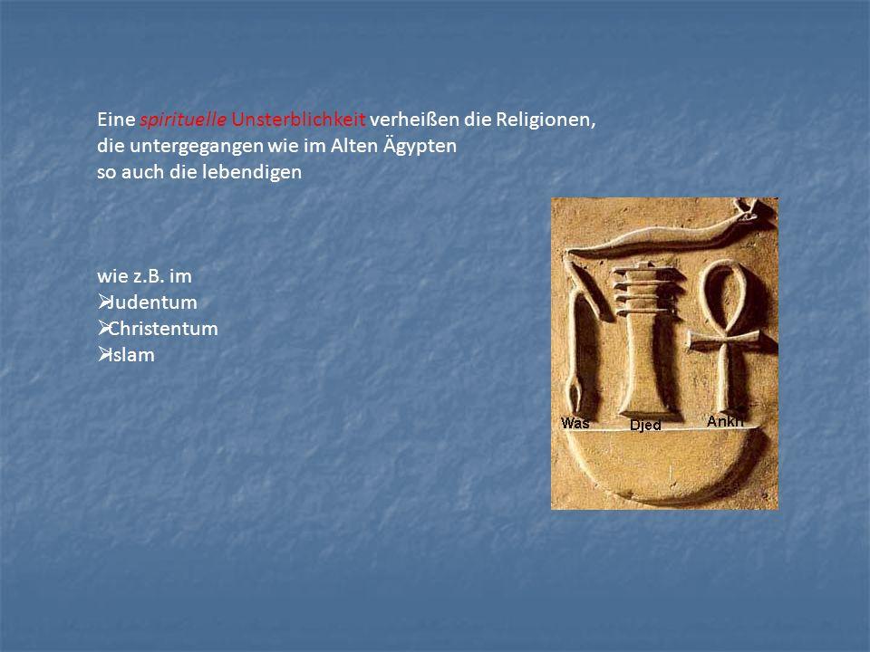 Eine spirituelle Unsterblichkeit verheißen die Religionen, die untergegangen wie im Alten Ägypten so auch die lebendigen wie z.B. im Judentum Christen