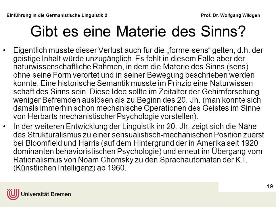 Einführung in die Germanistische Linguistik 2Prof. Dr. Wolfgang Wildgen 19 Gibt es eine Materie des Sinns? Eigentlich müsste dieser Verlust auch für d