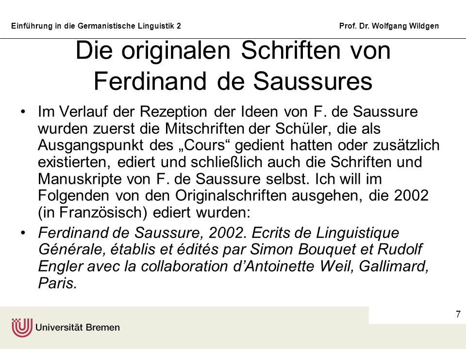 Einführung in die Germanistische Linguistik 2Prof. Dr. Wolfgang Wildgen 7 Die originalen Schriften von Ferdinand de Saussures Im Verlauf der Rezeption