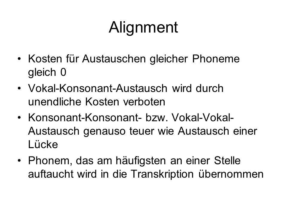 Alignment Kosten für Austauschen gleicher Phoneme gleich 0 Vokal-Konsonant-Austausch wird durch unendliche Kosten verboten Konsonant-Konsonant- bzw. V