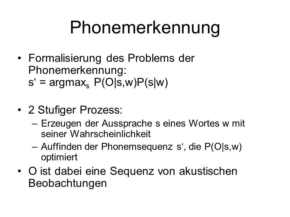 Phonemerkennung Formalisierung des Problems der Phonemerkennung: s = argmax s P(O s,w)P(s w) 2 Stufiger Prozess: –Erzeugen der Aussprache s eines Wortes w mit seiner Wahrscheinlichkeit –Auffinden der Phonemsequenz s, die P(O s,w) optimiert O ist dabei eine Sequenz von akustischen Beobachtungen