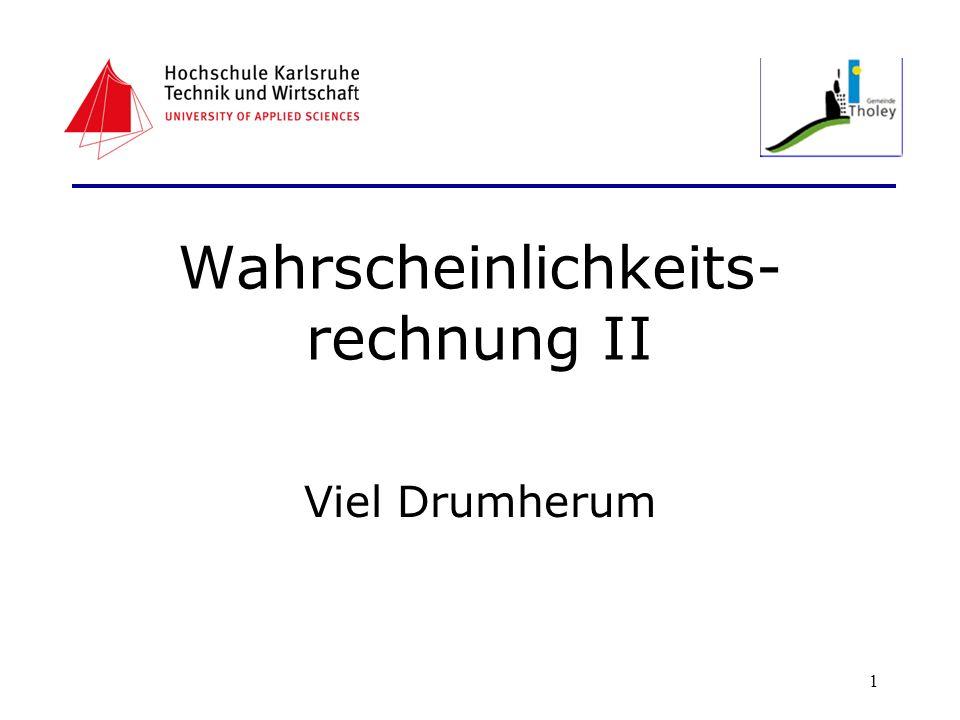 1 Wahrscheinlichkeits- rechnung II Viel Drumherum
