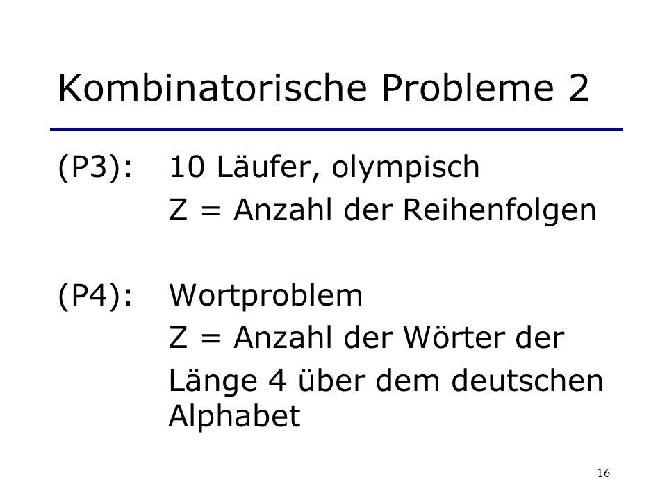 16 Kombinatorische Probleme 2 (P3): 10 Läufer, olympisch Z = Anzahl der Reihenfolgen (P4): Wortproblem Z = Anzahl der Wörter der Länge 4 über dem deut