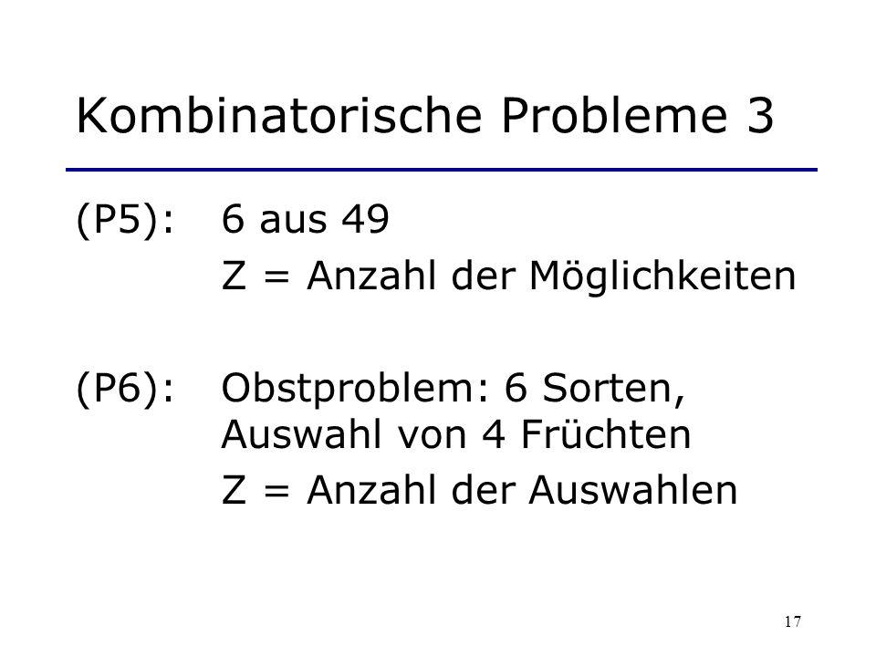 17 Kombinatorische Probleme 3 (P5): 6 aus 49 Z = Anzahl der Möglichkeiten (P6): Obstproblem: 6 Sorten, Auswahl von 4 Früchten Z = Anzahl der Auswahlen