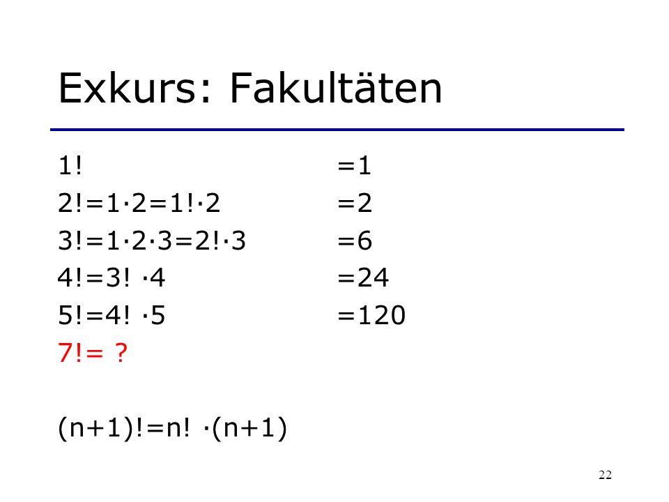 22 Exkurs: Fakultäten 1! =1 2!=1·2=1!·2=2 3!=1·2·3=2!·3=6 4!=3! ·4=24 5!=4! ·5 =120 7!= ? (n+1)!=n! ·(n+1)
