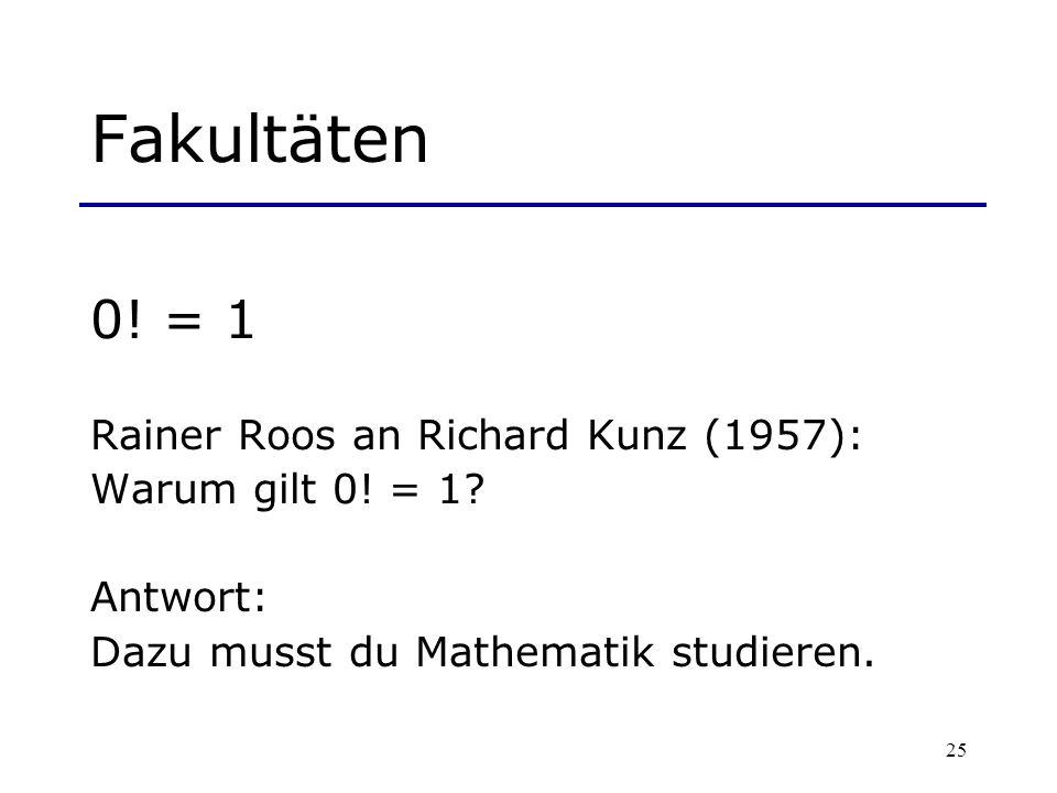 25 Fakultäten 0! = 1 Rainer Roos an Richard Kunz (1957): Warum gilt 0! = 1? Antwort: Dazu musst du Mathematik studieren.