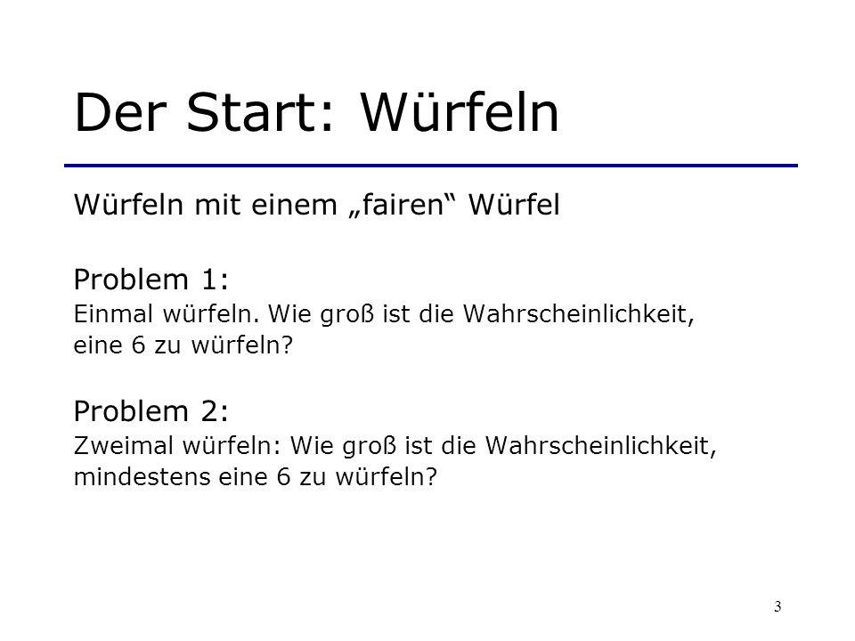 3 Der Start: Würfeln Würfeln mit einem fairen Würfel Problem 1: Einmal würfeln. Wie groß ist die Wahrscheinlichkeit, eine 6 zu würfeln? Problem 2: Zwe
