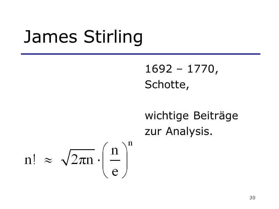 30 James Stirling 1692 – 1770, Schotte, wichtige Beiträge zur Analysis.