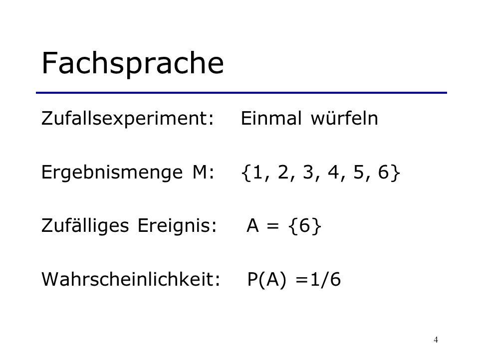 5 Fachsprache Zufallsexperiment:Zweimal würfeln Ergebnismenge M:{(1,1), (1,2),, (6,5), (6,6)} Zufälliges Ereignis: B = {(1,6), (2,6),…, (6,6), (6,5),.., (6,2), (6,1)} Wahrscheinlichkeit: P(B) =11/36