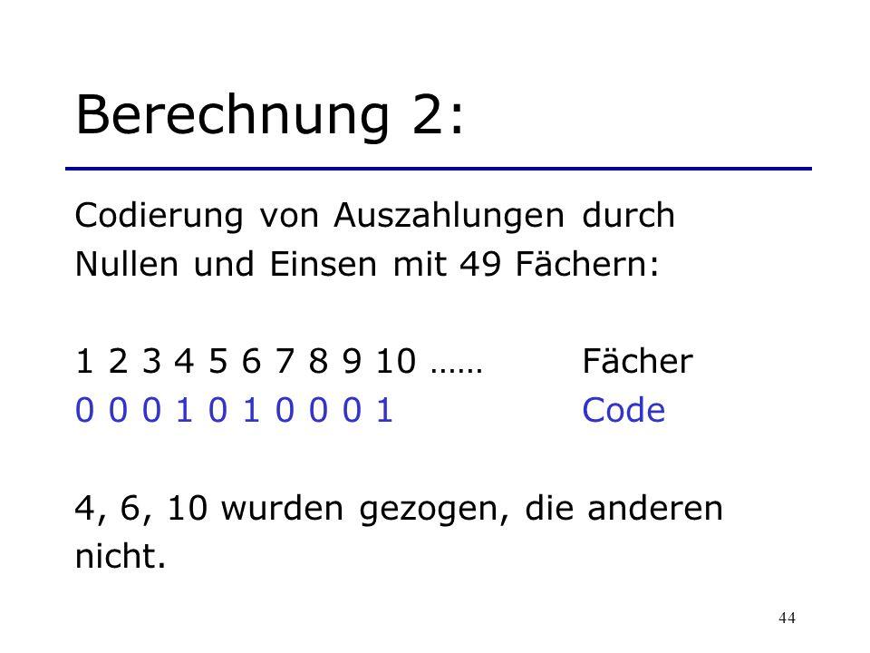 44 Berechnung 2: Codierung von Auszahlungen durch Nullen und Einsen mit 49 Fächern: 1 2 3 4 5 6 7 8 9 10 …… Fächer 0 0 0 1 0 1 0 0 0 1Code 4, 6, 10 wu