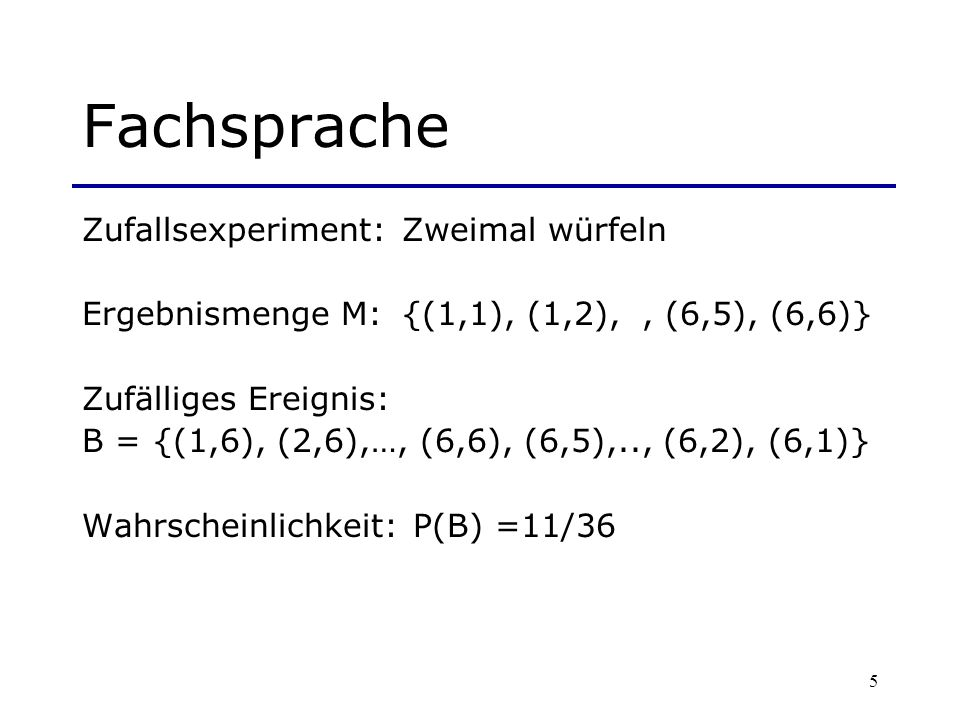 5 Fachsprache Zufallsexperiment:Zweimal würfeln Ergebnismenge M:{(1,1), (1,2),, (6,5), (6,6)} Zufälliges Ereignis: B = {(1,6), (2,6),…, (6,6), (6,5),.
