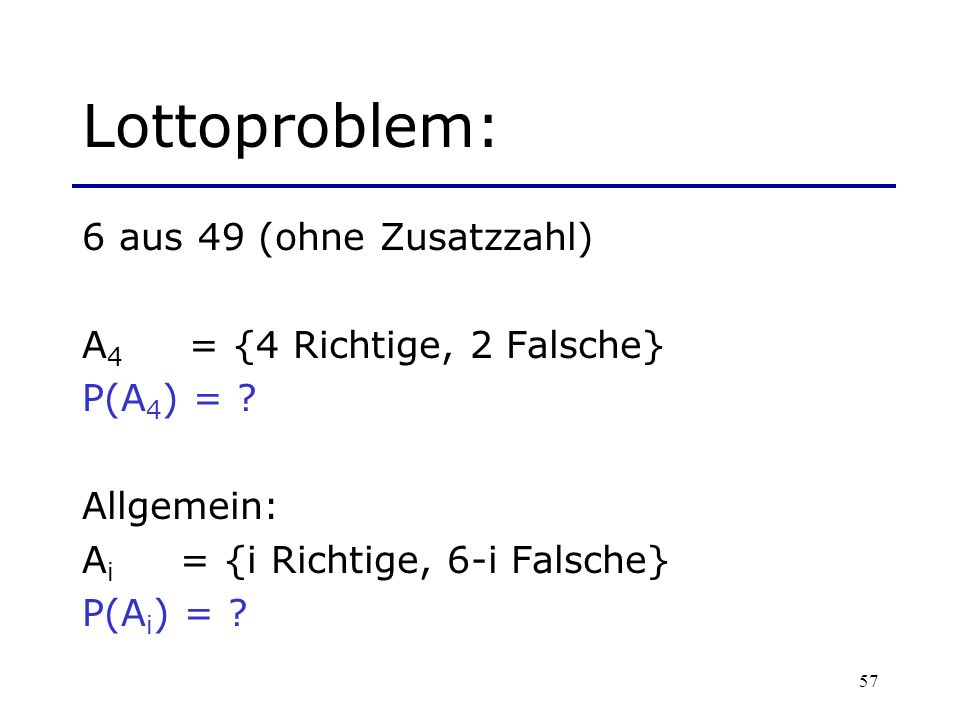57 Lottoproblem: 6 aus 49 (ohne Zusatzzahl) A 4 = {4 Richtige, 2 Falsche} P(A 4 ) = ? Allgemein: A i = {i Richtige, 6-i Falsche} P(A i ) = ?