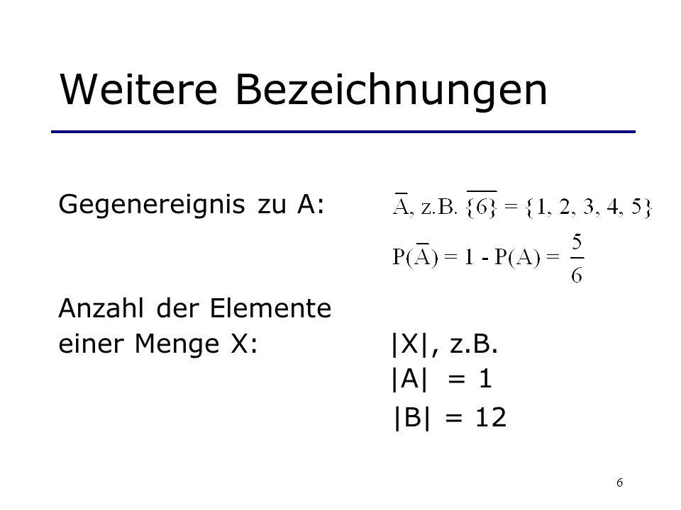 6 Weitere Bezeichnungen Gegenereignis zu A: Anzahl der Elemente einer Menge X: |X|, z.B. |A| = 1 |B| = 12
