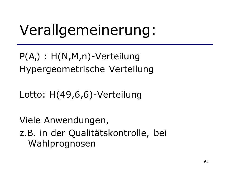 64 Verallgemeinerung: P(A i ) : H(N,M,n)-Verteilung Hypergeometrische Verteilung Lotto: H(49,6,6)-Verteilung Viele Anwendungen, z.B. in der Qualitätsk