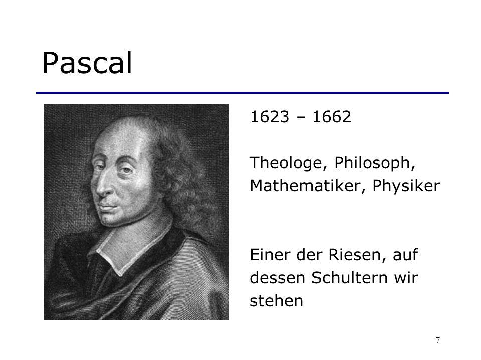 7 Pascal 1623 – 1662 Theologe, Philosoph, Mathematiker, Physiker Einer der Riesen, auf dessen Schultern wir stehen