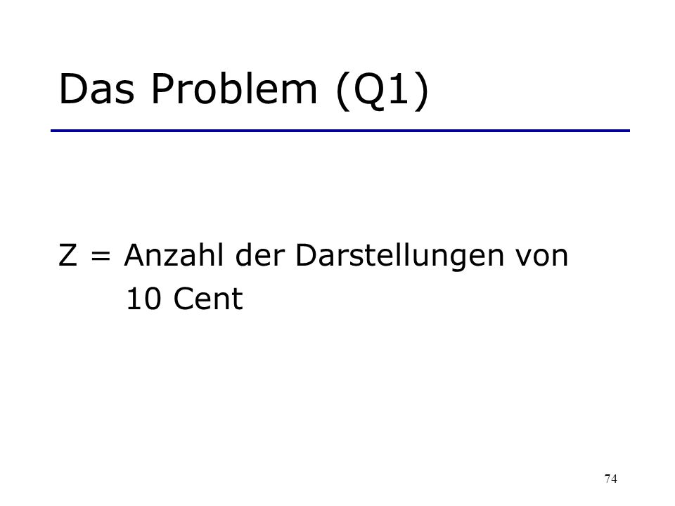 74 Das Problem (Q1) Z = Anzahl der Darstellungen von 10 Cent