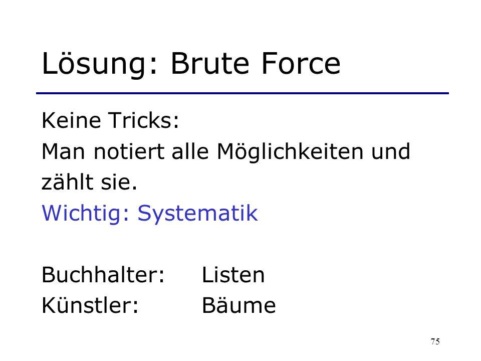 75 Lösung: Brute Force Keine Tricks: Man notiert alle Möglichkeiten und zählt sie. Wichtig: Systematik Buchhalter: Listen Künstler: Bäume