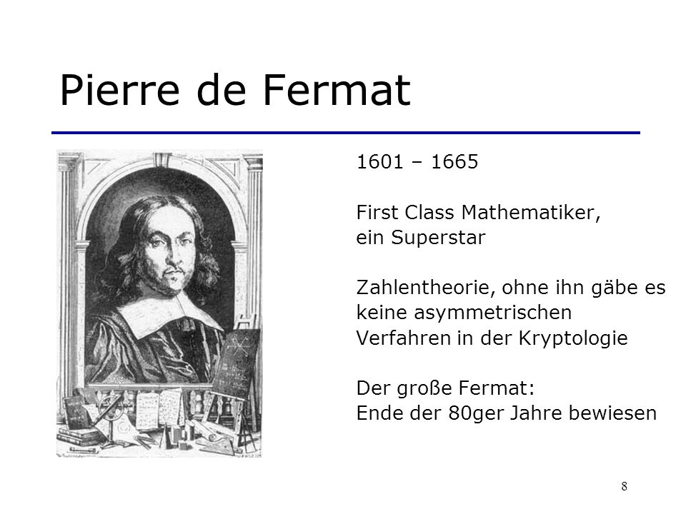 8 Pierre de Fermat 1601 – 1665 First Class Mathematiker, ein Superstar Zahlentheorie, ohne ihn gäbe es keine asymmetrischen Verfahren in der Kryptolog