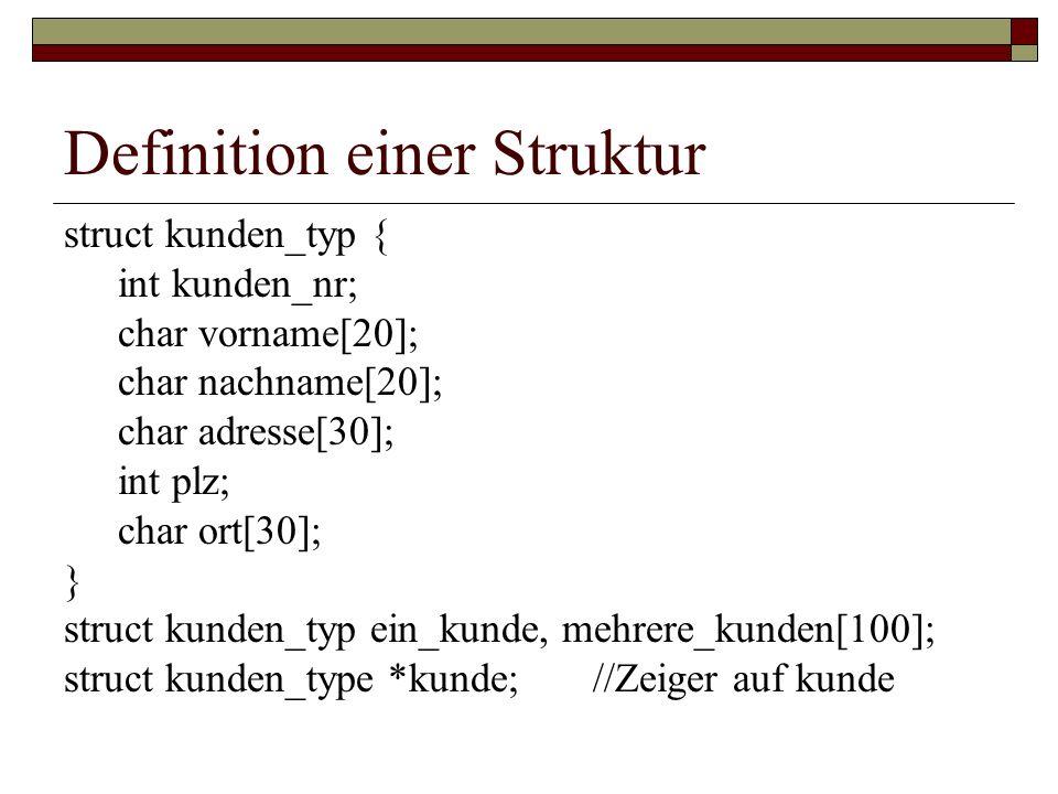 Definition einer Struktur struct kunden_typ { int kunden_nr; char vorname[20]; char nachname[20]; char adresse[30]; int plz; char ort[30]; } struct ku
