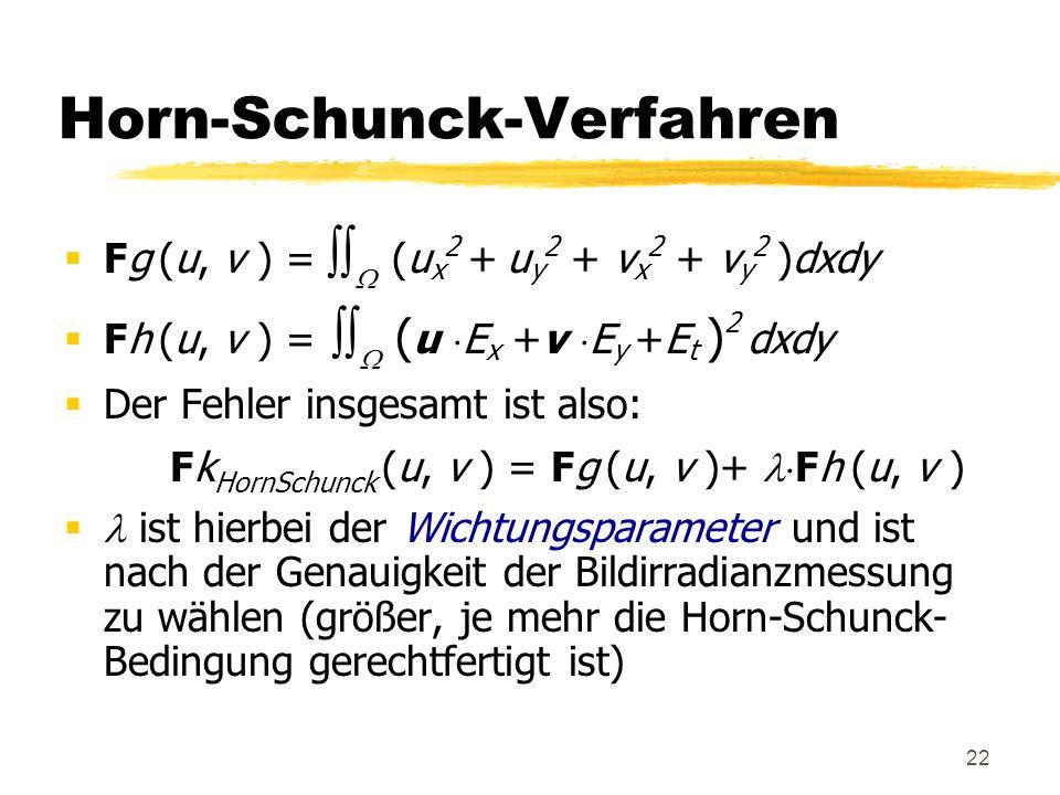 22 Horn-Schunck-Verfahren Fg (u, v ) = (u x 2 + u y 2 + v x 2 + v y 2 )dxdy Fh (u, v ) = ( u E x +v E y +E t ) 2 dxdy Der Fehler insgesamt ist also: F