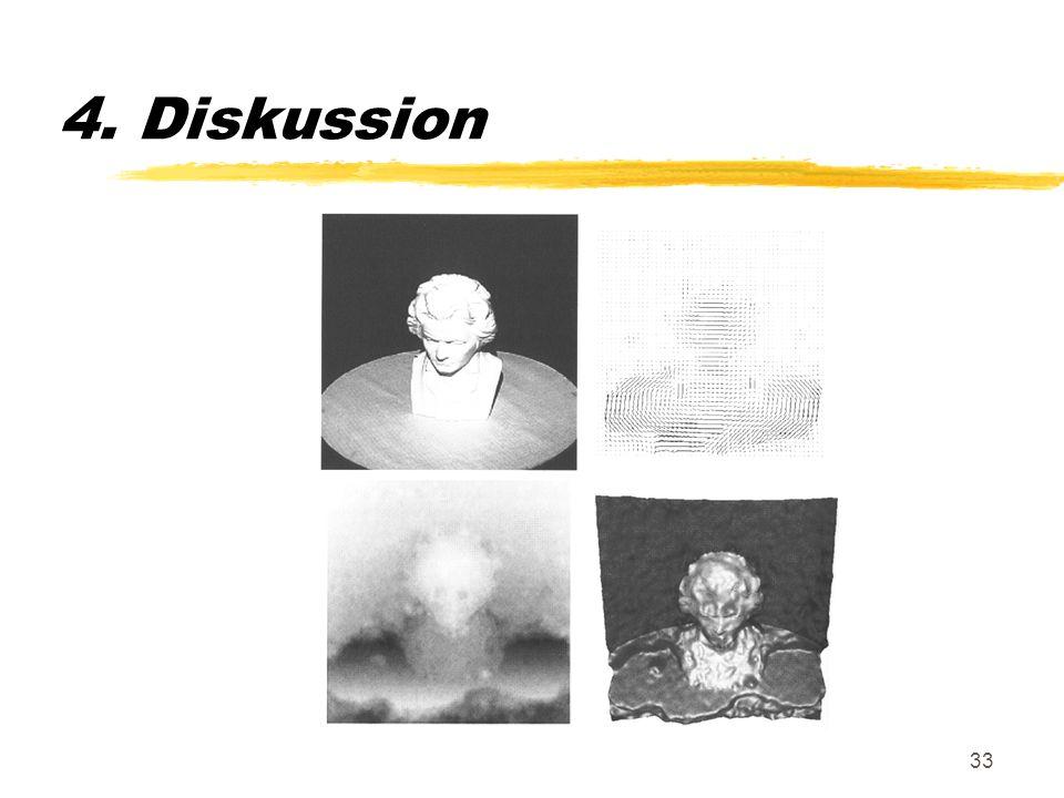 33 4. Diskussion Wie kann nun allgemein eine dynamische Stereoanalyse erfolgen ? 1.Berechnung von lokalen Verschiebunsvektoren 2.Bestimmung der Oberfl