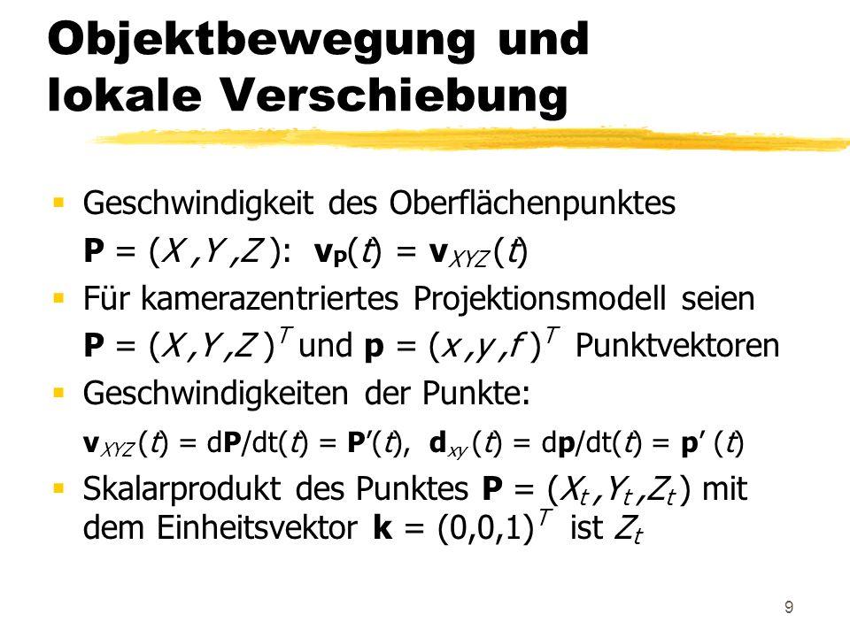 9 Objektbewegung und lokale Verschiebung Geschwindigkeit des Oberflächenpunktes P = (X,Y,Z ): v P (t) = v XYZ (t) Für kamerazentriertes Projektionsmod