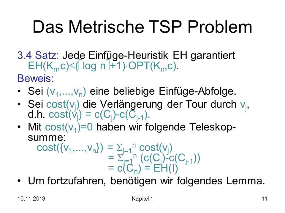 Das Metrische TSP Problem 3.4 Satz: Jede Einfüge-Heuristik EH garantiert EH(K n,c) ( log n +1) OPT(K n,c). Beweis: Sei (v 1,...,v n ) eine beliebige E