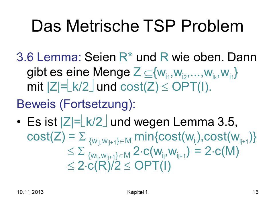 Das Metrische TSP Problem 3.6 Lemma: Seien R* und R wie oben. Dann gibt es eine Menge Z {w i 1,w i 2,...,w i k,w i 1 } mit |Z|= k/2 und cost(Z) OPT(I)