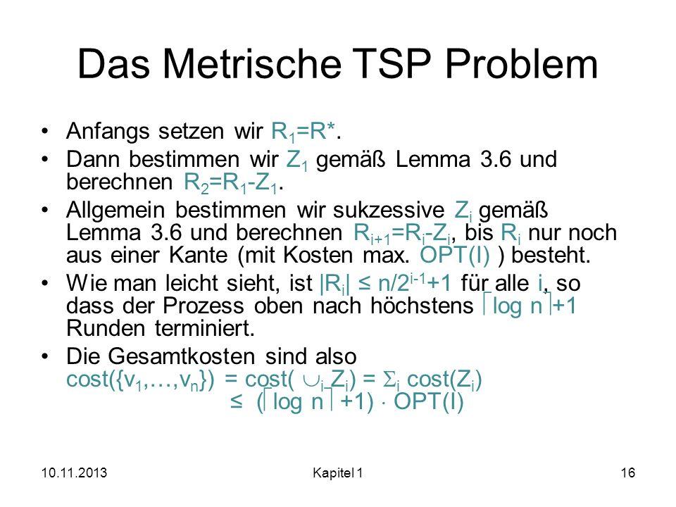 Das Metrische TSP Problem Anfangs setzen wir R 1 =R*. Dann bestimmen wir Z 1 gemäß Lemma 3.6 und berechnen R 2 =R 1 -Z 1. Allgemein bestimmen wir sukz