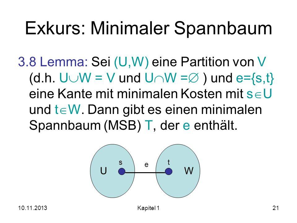 10.11.2013Kapitel 121 Exkurs: Minimaler Spannbaum 3.8 Lemma: Sei (U,W) eine Partition von V (d.h. U W = V und U W = ) und e={s,t} eine Kante mit minim