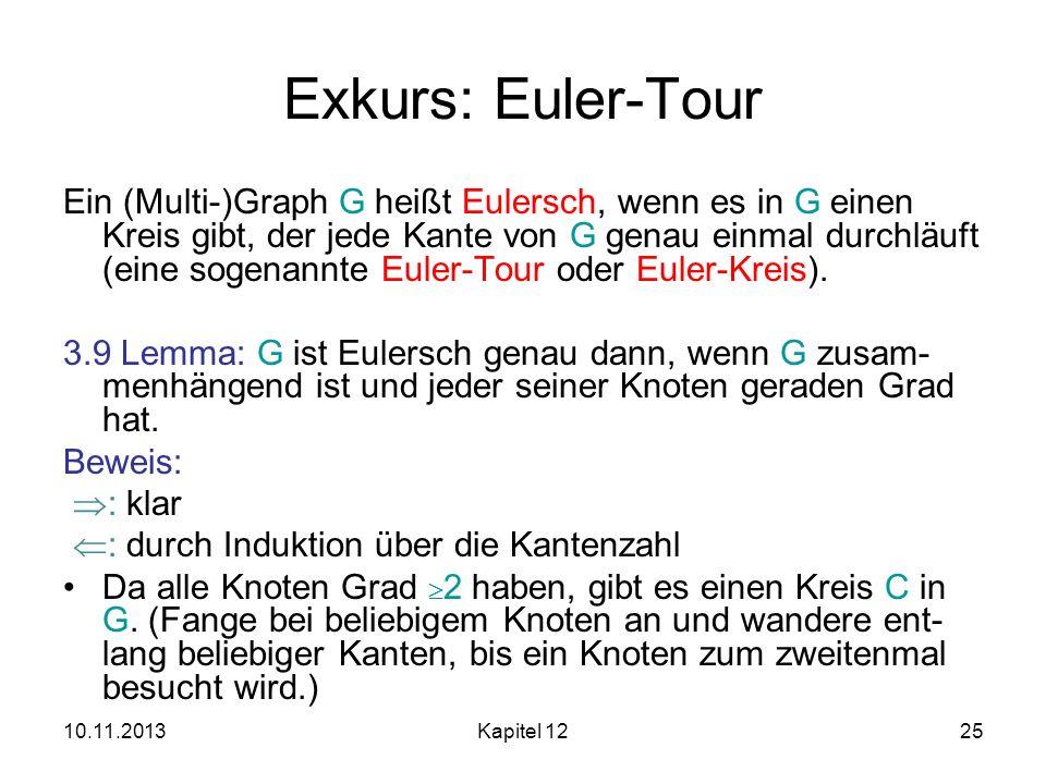 10.11.2013Kapitel 1225 Exkurs: Euler-Tour Ein (Multi-)Graph G heißt Eulersch, wenn es in G einen Kreis gibt, der jede Kante von G genau einmal durchlä