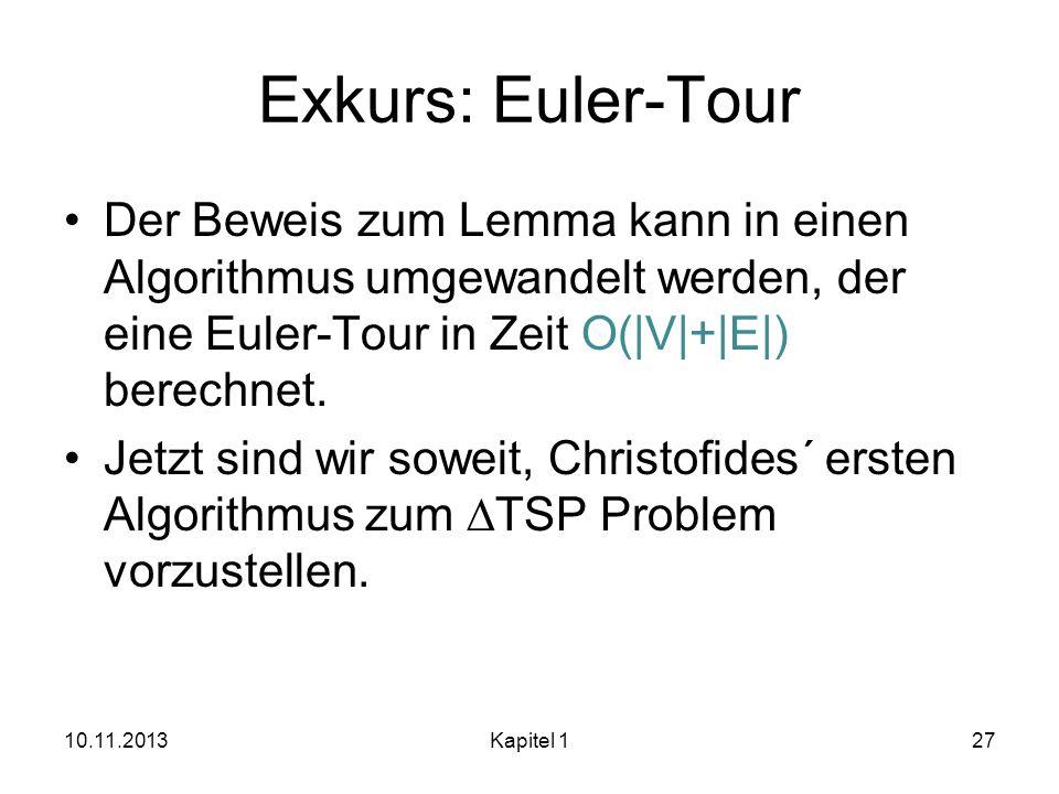 Exkurs: Euler-Tour Der Beweis zum Lemma kann in einen Algorithmus umgewandelt werden, der eine Euler-Tour in Zeit O(|V|+|E|) berechnet. Jetzt sind wir