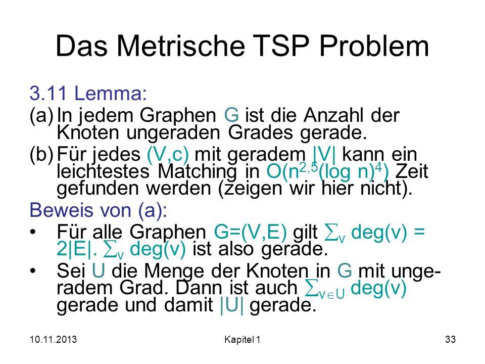 Das Metrische TSP Problem 3.11 Lemma: (a)In jedem Graphen G ist die Anzahl der Knoten ungeraden Grades gerade. (b)Für jedes (V,c) mit geradem |V| kann