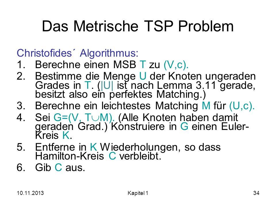 10.11.2013Kapitel 134 Das Metrische TSP Problem Christofides´ Algorithmus: 1.Berechne einen MSB T zu (V,c). 2.Bestimme die Menge U der Knoten ungerade